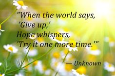 encouragment for women quote image | When the world says, 'Give up,' Hope whispers, 'Try it one more time ...