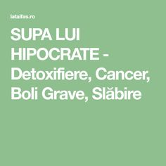 SUPA LUI HIPOCRATE - Detoxifiere, Cancer, Boli Grave, Slăbire Fitness Inspiration, Cancer, The Body