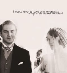 """I would never be happy with anyone else as long as you walked the earth""   Downton Abbey"