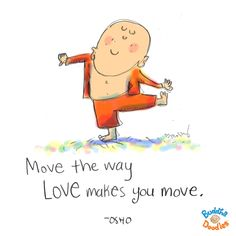 {Daily Buddha Doodle} move like this... Move the way LOVE makes you move. ~ OSHO