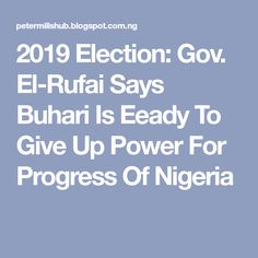2019 Election: Gov. El-Rufai Says Buhari Is Eeady To Give Up Power For Progress Of Nigeria