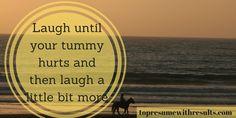 Laugh until your tummy hurts and then laugh a little bit more.