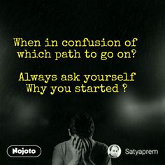 """When in confusion of which path to go on ? Always ask yourself Why you started"" -Satyaprem [790][OS]"