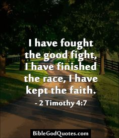 I have fought a good fight, I have finished my course, I have kept the faith - 2 Timothy 4:7 ~~I Love the Bible and Jesus Christ, Christian Quotes and verses.