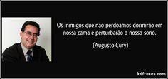 Os inimigos que não perdoamos dormirão em nossa cama e perturbarão o nosso sono. (Augusto Cury)
