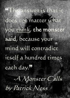 """""""The answer is that it does not matter what you think, the monster said, because your mind will contradict itself a hundred times a day,"""" -A Monster Calls by Patrick Ness"""