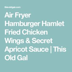 Air Fryer Hamburger Hamlet Fried Chicken Wings & Secret Apricot Sauce | This Old Gal