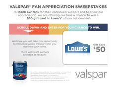 Enter to win a $50 Lowes Gift Card from Valspar Paint. 25 winners will be randomly selected. Ends on 2/8/13.