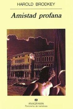 Amistad profana / Harold Brodkey ; traducción de Javier Calzada y Francesc Roca Anagrama, Barcelona : 1996 440 p. Colección: Panorama de narrativas ; 356 ISBN 9788433908261 [1996-11] / 19,80 € / ES / NOV / Amor / Homoerotismo / Italia / Literatura / Parejas / Venecia