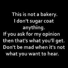 This is not a bakery. I don't sugar coat anything. If you ask for my opinion then that's what you'll get.  Don't be mad when it's not what you want to hear.