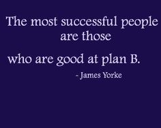 The Most Successful People are Those Who are Good at Plan B. ~James Yorke