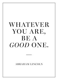 """Whatever you are, be a good one."""