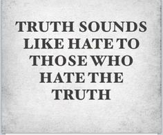 Truth sounds like hate to those who hate the truth