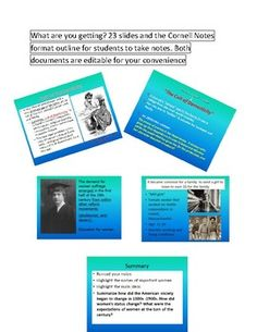 This 23 slides editable presentation will let your students examine the status of women in the late 1800s and at the turn of the century.The presentation discusses first advocates for women rights, such as Abigail Adams, cult of domesticity/ prescribed gender roles, first college for women, abolitionist movement, temperance movement and fist attempts to protest against inequalities against harsh conditions of women's labor.
