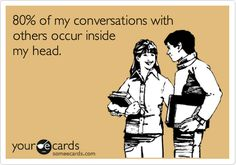 80% of my conversations with others occur inside my head. someecards