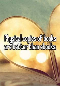 Physical copies of books are better than ebooks.