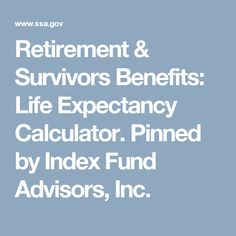 Retirement & Survivors Benefits: Life Expectancy Calculator. Pinned by Index Fund Advisors, Inc.