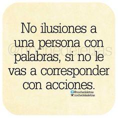 〽️ No ilusiones a una persona con palabras, si no le vas a corresponder con acciones.