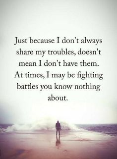 Quotes Just Because I don't always share my troubles, doesn't mean I don't have them. At times, I may be fighting battles you know nothing about.