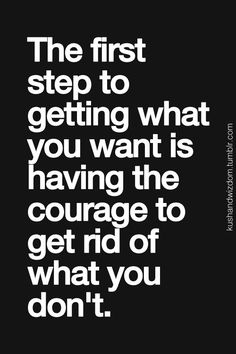 the first step to getting what you want is having the courage to get rid of what you don't