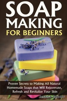 Soap Making for Beginners: Proven Secrets to Making All Natural Homemade Soaps that Will Rejuvenate, Refresh and Revitalize Your Skin (DIY Soap Making) (Volume 1) #naturalsoapmakingforbeginners
