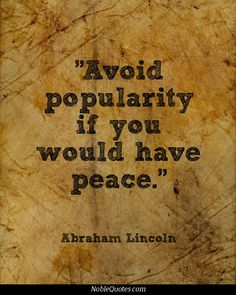 "Abraham Lincoln Quote. ""Avoid popularity if you would have peace."" 