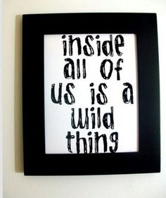 Inside all of us is a wild thing :)