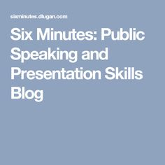 Six Minutes: Public Speaking and Presentation Skills Blog