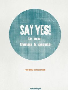 Say YES! to new things and people.   by workisnotajob, via Flickr