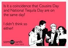 Is it a coincidence that Cousins Day and National Tequila Day are on the same day? I didn't think so either!