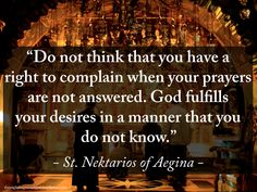 """""""Do not think that you have a right to complain when your prayers are not answered. God fulfills your desires in a manner that you do not know"""" – St. Nektarios of Aegina #orthodoxquotes #orthodoxy #christianquotes #stnektarios #stnektariosofaegina #stnektariosquotes #throughthegraceofgod"""