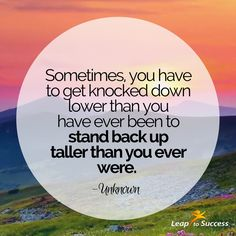 """Quotes to Live By//Leap to Success, Carlsbad, CA. """"Sometimes, you have to get knocked down lower than you have ever been to stand back up taller than you ever were."""" -Unknown"""