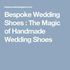 Bespoke Wedding Shoes : The Magic of Handmade Wedding Shoes