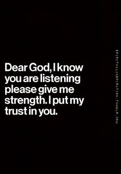 Dear God, I know you are listening please give me strength. I put my trust in you.
