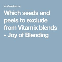Which seeds and peels to exclude from Vitamix blends - Joy of Blending