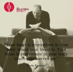 """""""Your heart is everywhere in your body where your blood is. You brain is everywhere in your body where your nerves are."""""""