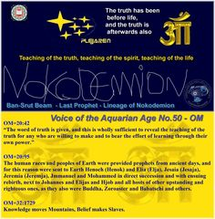 """Voice of the Aquarian Age No.50 – OM  OM=20:42 """"The word of truth is given, and this is wholly sufficient to reveal the teaching of the truth for any who are willing to make and to bear the effort of learning through their own power.""""  OM=20:95 The human races and peoples of Earth were provided prophets from ancient days, and for this reason were sent to Earth Henoch (Henok) and Elia (Elja), Jesaia (Jesaja), Jeremia (Jeremja), Jmmanuel and Mohammed in direct succession and with ensuing…"""
