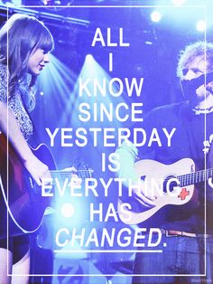 Everything has changed~ Taylor Swift and Ed Sheeran...I'm actually starting to like this song :)