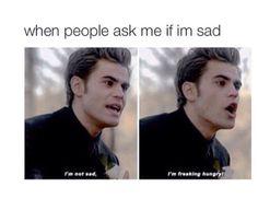 I'm not sad! I'm freacking hungry!!!