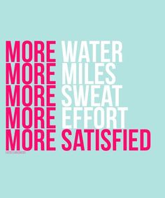 More water. More Miles. More sweat. More effort. More satisfied. :)