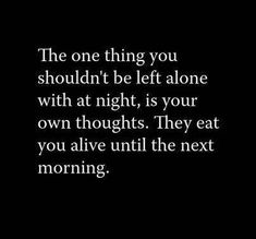 The one thing you shouldn't be left alone with at night, is your own thoughts. They eat you alive until the next morning.