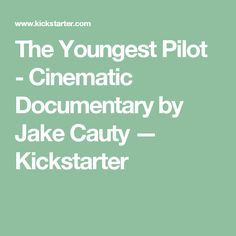 The Youngest Pilot - Cinematic Documentary by Jake Cauty —  Kickstarter