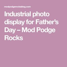 Industrial photo display for Father's Day – Mod Podge Rocks