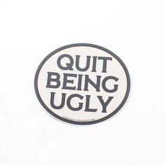 Quit Being Ugly Vinyl Sticker