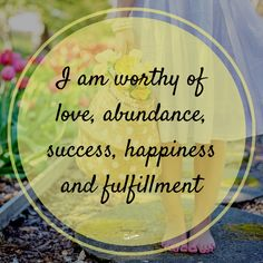 I am worthy of love, abundance, success, happiness, and fulfillment!