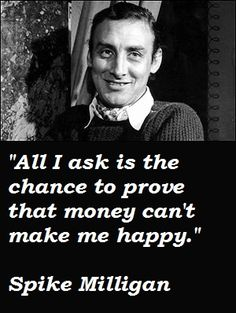 """All I ask is for a chance to prove that money can't make me happy"" - Spike Milligan, British Comedian Best Quotes, Love Quotes, Funny Quotes, Inspirational Quotes, Funny Humor, Funny Man, Funny Stuff, Spike Milligan Quotes, Word 16"