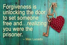 """Forgiveness is unlocking the door to set someone free and…realizing you were the prisoner."" –Max Lucado"