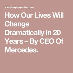 How Our Lives Will Change Dramatically In 20 Years – By CEO Of Mercedes.
