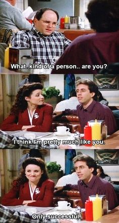(The Old Man) GEORGE: What kind of a person are you? JERRY: I think I'm pretty much like you...only successful.