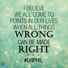 I believe we all come to points in our lives when all things wrong can be made right. #DrPhil